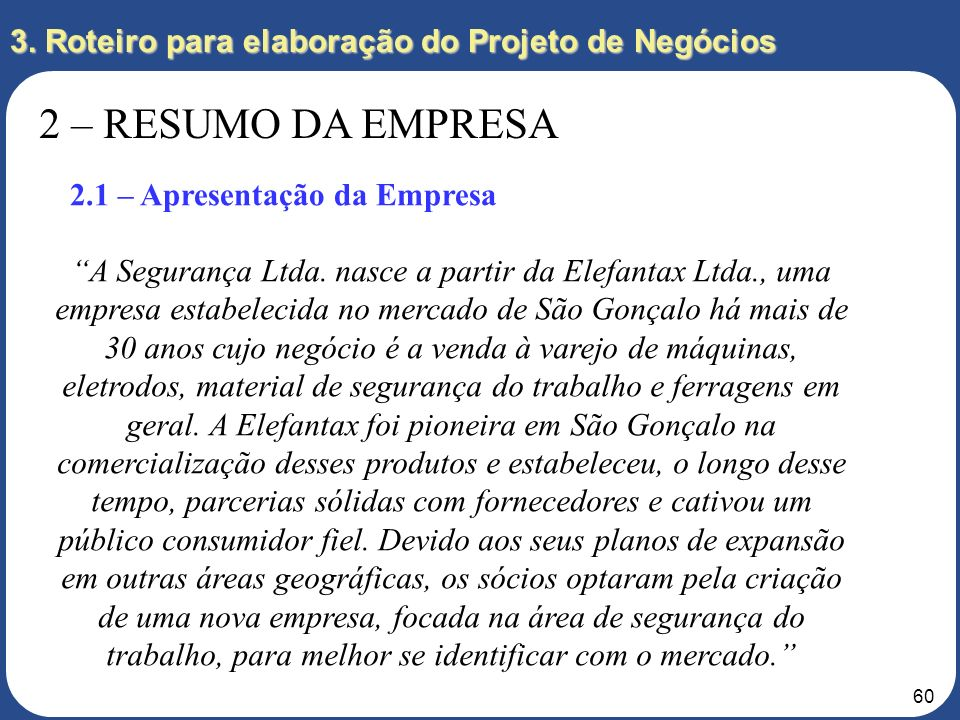 59 3. Roteiro para elaboração do Projeto de Negócios 2 – RESUMO DA EMPRESA 2.1 – Apresentação da Empresa A empresa deve ser apresentada como uma start