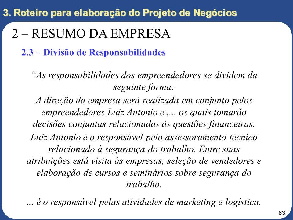 62 3. Roteiro para elaboração do Projeto de Negócios 2 – RESUMO DA EMPRESA 2.3 – Divisão de Responsabilidades Como se dará a divisão de responsabilida
