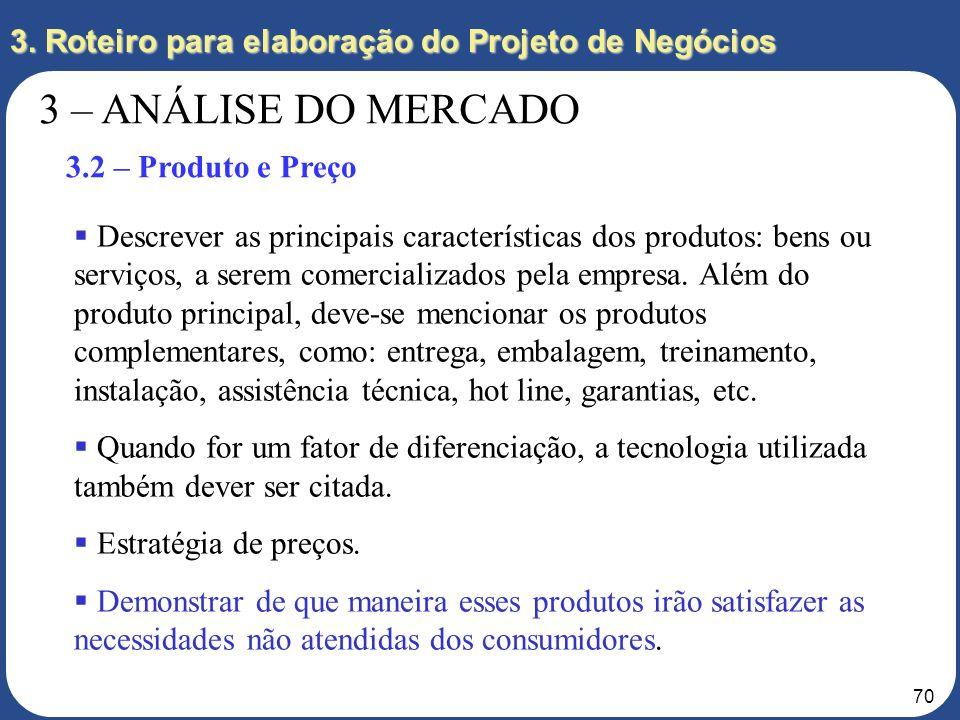 69 3. Roteiro para elaboração do Projeto de Negócios 3 – ANÁLISE DO MERCADO 3.1 – Consumidores Quem são os principais consumidores e por que? Existe a