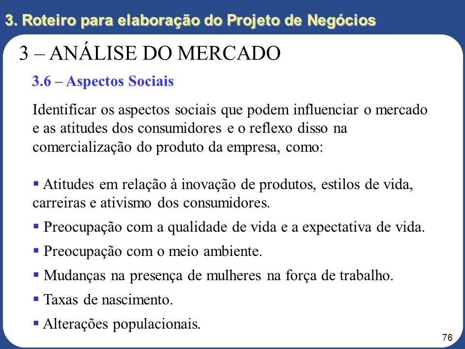 75 3. Roteiro para elaboração do Projeto de Negócios 3 – ANÁLISE DO MERCADO 3.5 – Vendas e Distribuição Quais as estimativas de vendas? Como a empresa