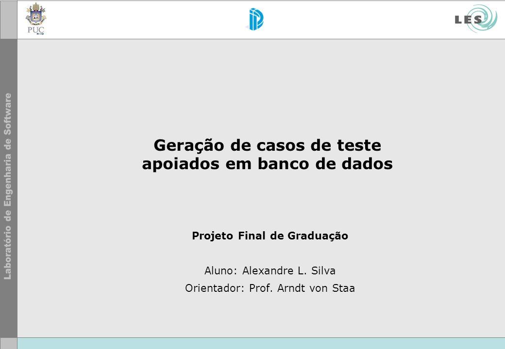 Geração de casos de teste apoiados em banco de dados Projeto Final de Graduação Aluno: Alexandre L. Silva Orientador: Prof. Arndt von Staa