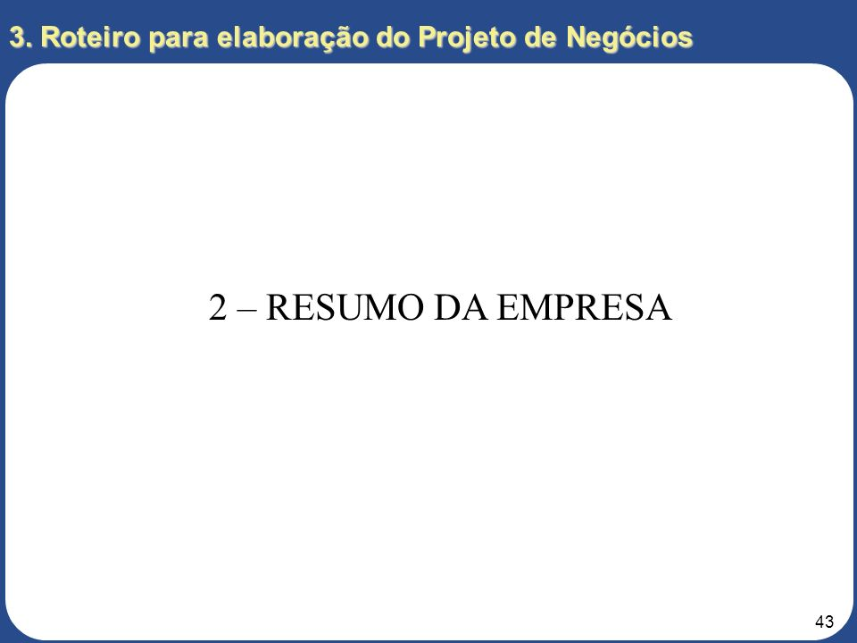 42 3. Roteiro para elaboração do Projeto de Negócios 1 – SUMÁRIO EXECUTIVO 1.6 – Viabilidade Econômica e Financeira Um breve resumo sobre as reais exp