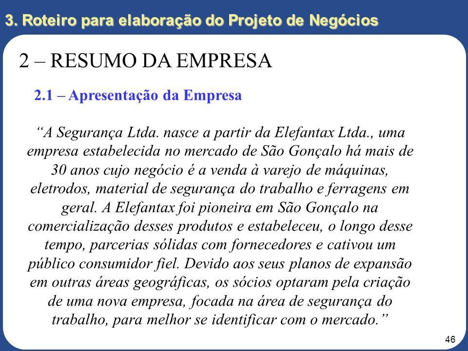 45 3. Roteiro para elaboração do Projeto de Negócios 2 – RESUMO DA EMPRESA 2.1 – Apresentação da Empresa A empresa deve ser apresentada como uma start