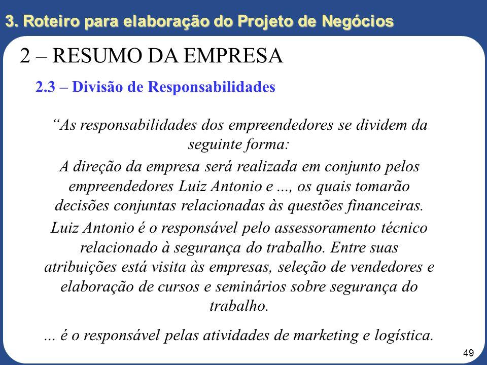 48 3. Roteiro para elaboração do Projeto de Negócios 2 – RESUMO DA EMPRESA 2.3 – Divisão de Responsabilidades Como se dará a divisão de responsabilida