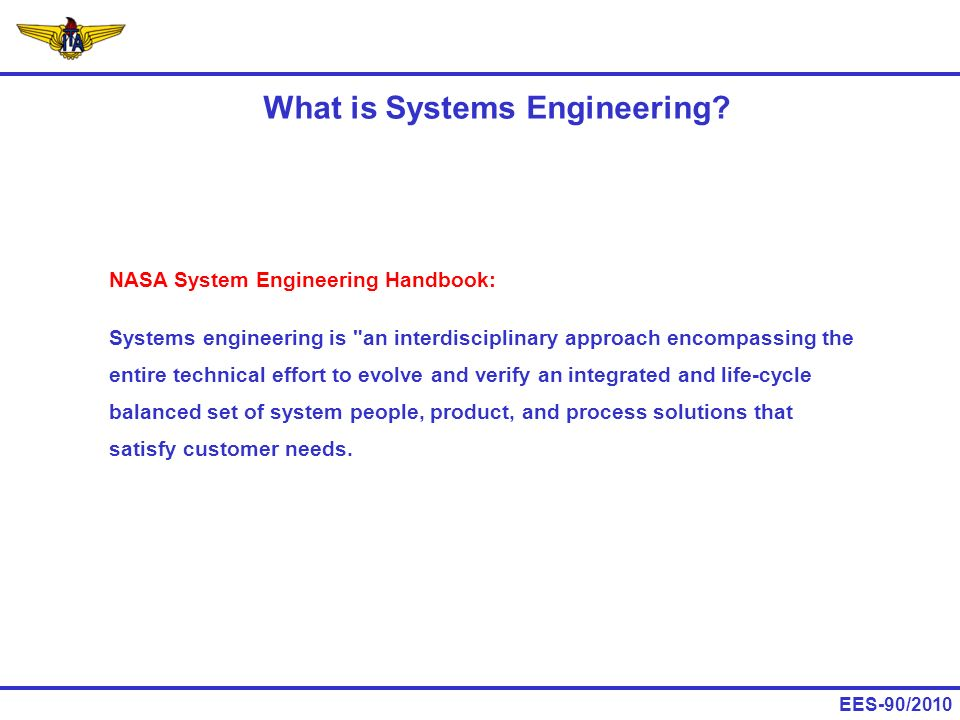 EES-90/2010 NASA System Engineering Handbook: The objective of systems engineering is to see to it that the system is designed, built, and operated so that it accomplishes its purpose in the most cost-effective way possible, considering performance, cost, schedule, and risk.