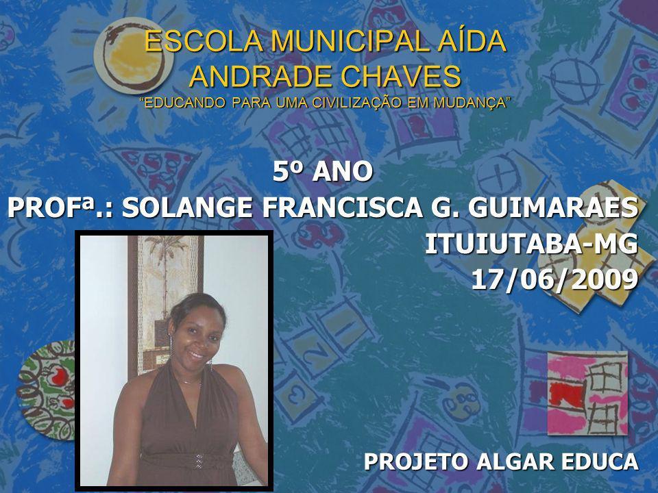 ESCOLA MUNICIPAL AÍDA ANDRADE CHAVES EDUCANDO PARA UMA CIVILIZAÇÃO EM MUDANÇA 5º ANO PROFª.: SOLANGE FRANCISCA G. GUIMARAES ITUIUTABA-MG17/06/2009 PRO