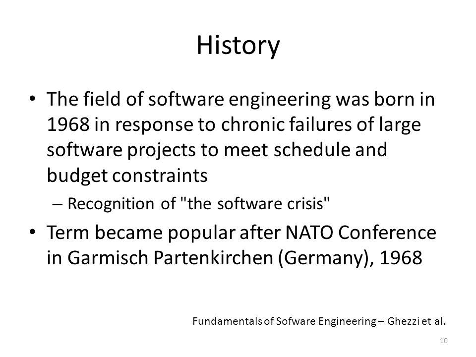10 History The field of software engineering was born in 1968 in response to chronic failures of large software projects to meet schedule and budget constraints – Recognition of the software crisis Term became popular after NATO Conference in Garmisch Partenkirchen (Germany), 1968 Fundamentals of Sofware Engineering – Ghezzi et al.