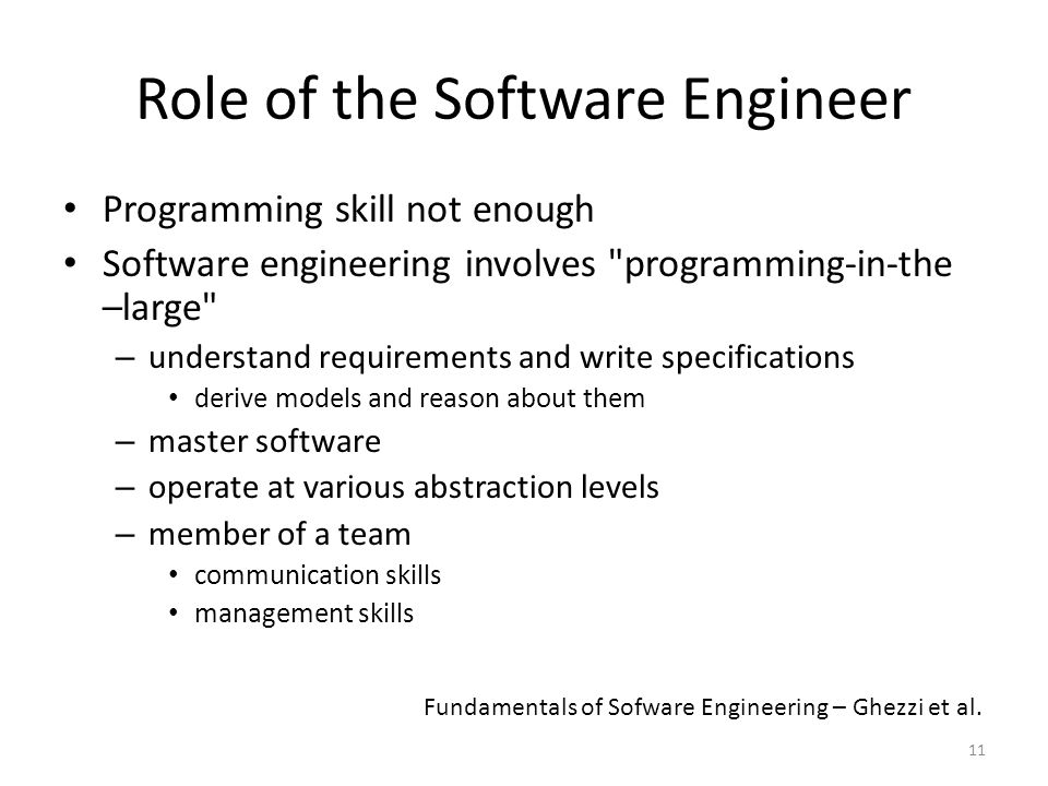 11 Role of the Software Engineer Programming skill not enough Software engineering involves programming-in-the –large – understand requirements and write specifications derive models and reason about them – master software – operate at various abstraction levels – member of a team communication skills management skills Fundamentals of Sofware Engineering – Ghezzi et al.