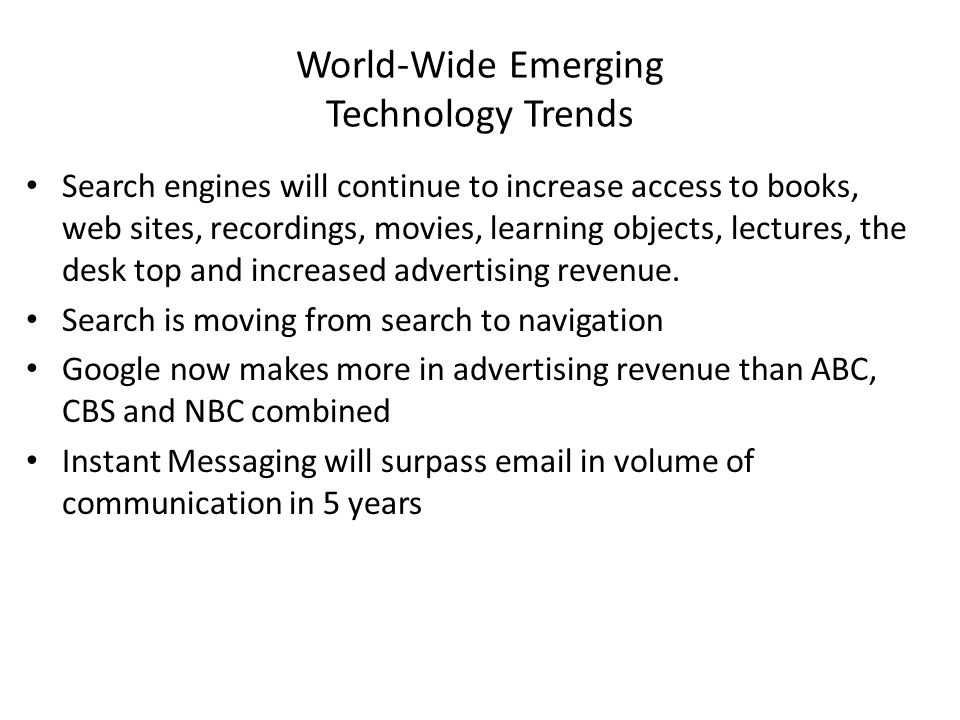 World-Wide Emerging Technology Trends Search engines will continue to increase access to books, web sites, recordings, movies, learning objects, lectures, the desk top and increased advertising revenue.
