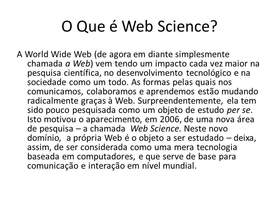 O Que é Web Science? A World Wide Web (de agora em diante simplesmente chamada a Web) vem tendo um impacto cada vez maior na pesquisa científica, no d
