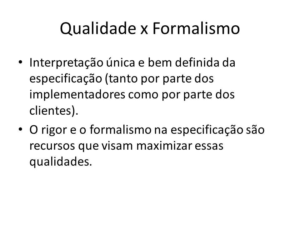Qualidade x Formalismo Interpretação única e bem definida da especificação (tanto por parte dos implementadores como por parte dos clientes). O rigor