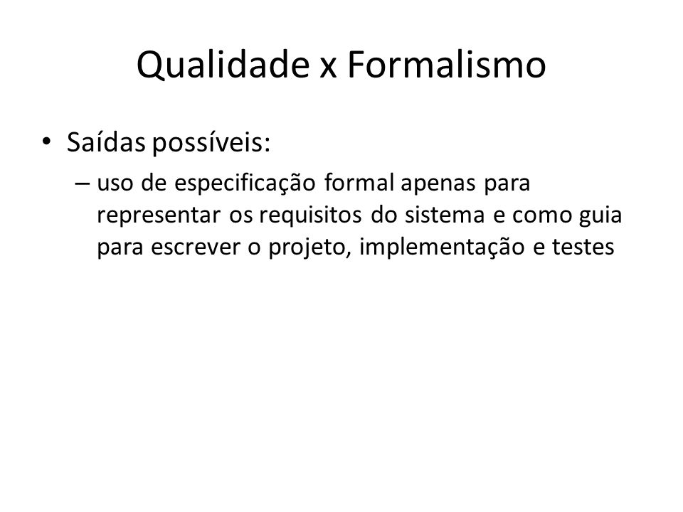 Qualidade x Formalismo Saídas possíveis: – uso de especificação formal apenas para representar os requisitos do sistema e como guia para escrever o projeto, implementação e testes