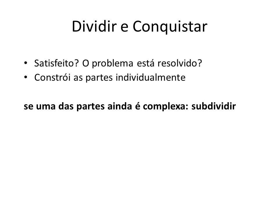 Dividir e Conquistar Satisfeito? O problema está resolvido? Constrói as partes individualmente se uma das partes ainda é complexa: subdividir