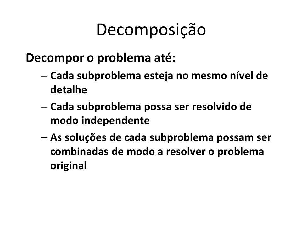 Decomposição Decompor o problema até: – Cada subproblema esteja no mesmo nível de detalhe – Cada subproblema possa ser resolvido de modo independente – As soluções de cada subproblema possam ser combinadas de modo a resolver o problema original