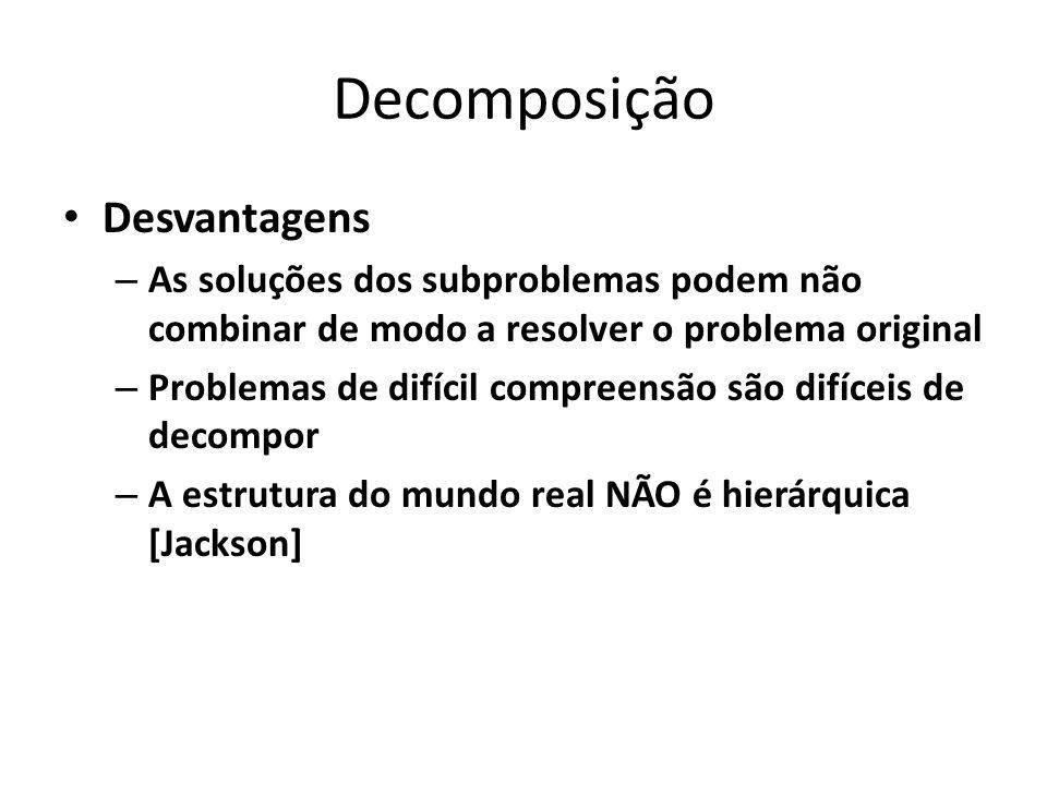Decomposição Desvantagens – As soluções dos subproblemas podem não combinar de modo a resolver o problema original – Problemas de difícil compreensão são difíceis de decompor – A estrutura do mundo real NÃO é hierárquica [Jackson]