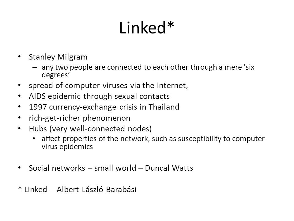 Linked* Stanley Milgram – any two people are connected to each other through a mere six degrees spread of computer viruses via the Internet, AIDS epidemic through sexual contacts 1997 currency-exchange crisis in Thailand rich-get-richer phenomenon Hubs (very well-connected nodes) affect properties of the network, such as susceptibility to computer- virus epidemics Social networks – small world – Duncal Watts * Linked - Albert-László Barabási