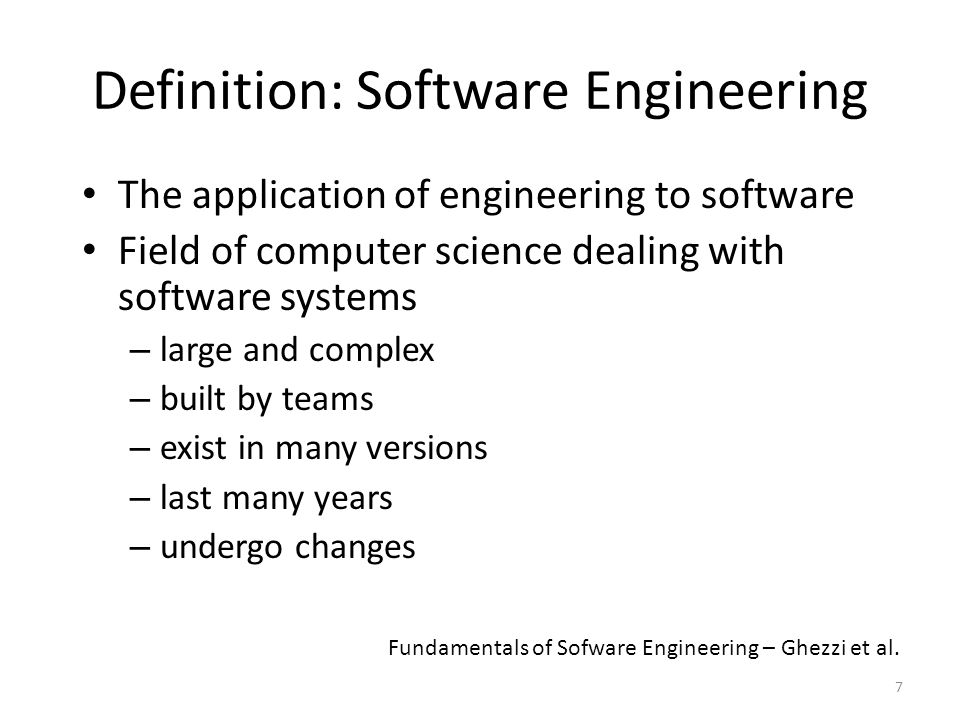 8 Definitions Application of a systematic, disciplined, quantifiable approach to the development, operation, and maintenance of software (IEEE 1990) Multi-person construction of multi-version software (Parnas 1978) Fundamentals of Sofware Engineering – Ghezzi et al.