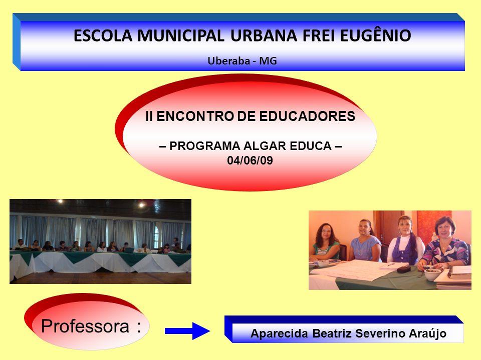 Aparecida Beatriz Severino Araújo Professora : ESCOLA MUNICIPAL URBANA FREI EUGÊNIO Uberaba - MG II ENCONTRO DE EDUCADORES – PROGRAMA ALGAR EDUCA – 04