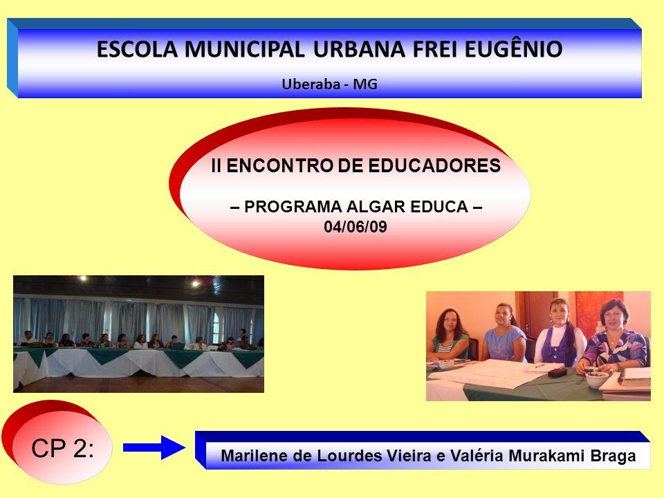 Marilene de Lourdes Vieira e Valéria Murakami Braga CP 2: ESCOLA MUNICIPAL URBANA FREI EUGÊNIO Uberaba - MG II ENCONTRO DE EDUCADORES – PROGRAMA ALGAR