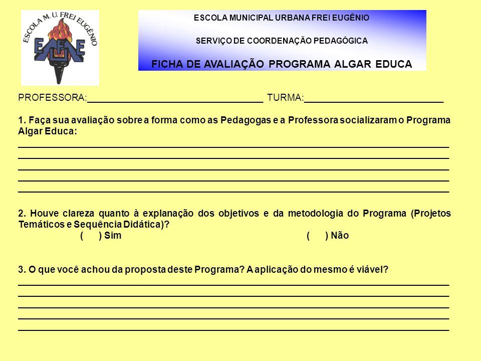 ESCOLA MUNICIPAL URBANA FREI EUGÊNIO SERVIÇO DE COORDENAÇÃO PEDAGÓGICA FICHA DE AVALIAÇÃO PROGRAMA ALGAR EDUCA PROFESSORA:____________________________