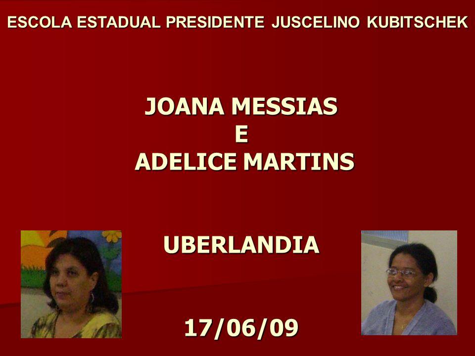 JOANA MESSIAS E ADELICE MARTINS UBERLANDIA 17/06/09 ESCOLA ESTADUAL PRESIDENTE JUSCELINO KUBITSCHEK