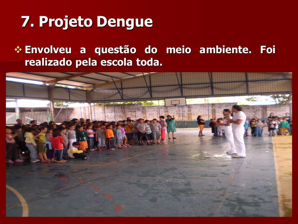 7. Projeto Dengue Envolveu a questão do meio ambiente. Foi realizado pela escola toda. Envolveu a questão do meio ambiente. Foi realizado pela escola