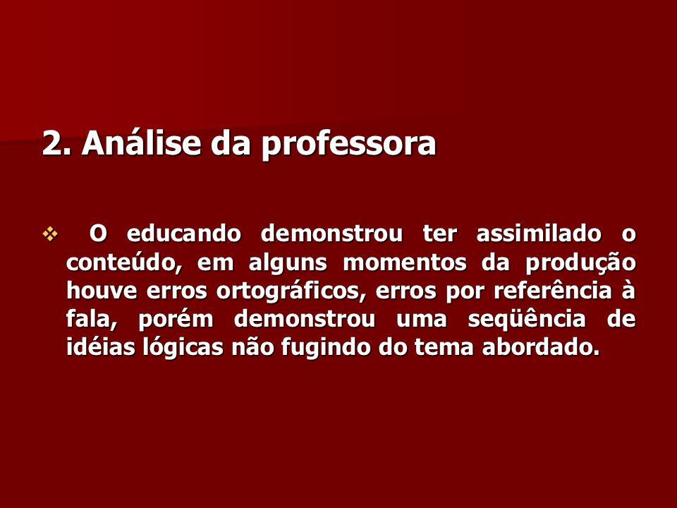 2. Análise da professora O educando demonstrou ter assimilado o conteúdo, em alguns momentos da produção houve erros ortográficos, erros por referênci