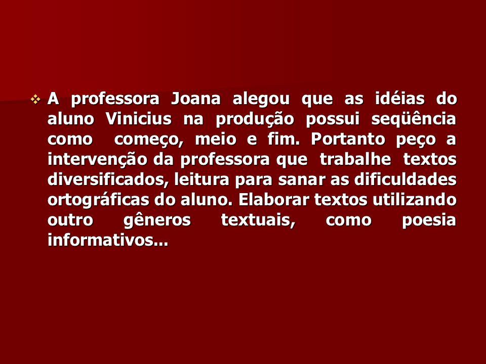 A professora Joana alegou que as idéias do aluno Vinicius na produção possui seqüência como começo, meio e fim. Portanto peço a intervenção da profess