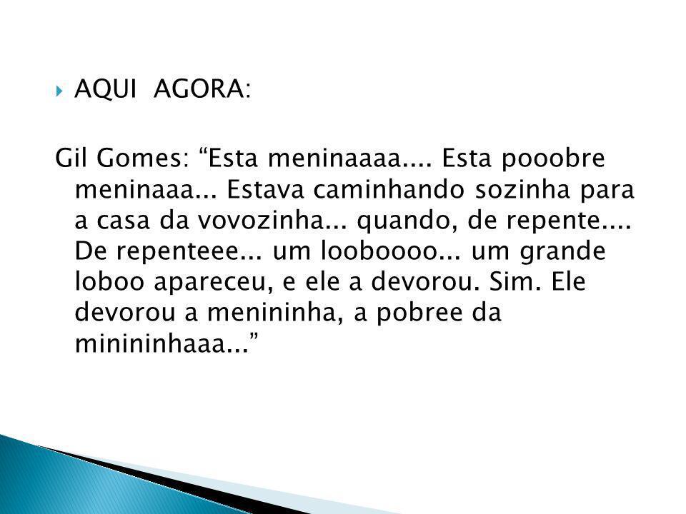 AQUI AGORA: Gil Gomes: Esta meninaaaa.... Esta pooobre meninaaa... Estava caminhando sozinha para a casa da vovozinha... quando, de repente.... De rep