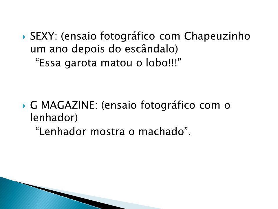 SEXY: (ensaio fotográfico com Chapeuzinho um ano depois do escândalo) Essa garota matou o lobo!!! G MAGAZINE: (ensaio fotográfico com o lenhador) Lenh