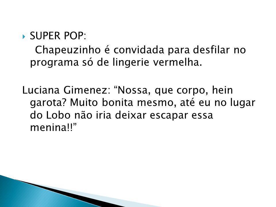 SUPER POP: Chapeuzinho é convidada para desfilar no programa só de lingerie vermelha. Luciana Gimenez: Nossa, que corpo, hein garota? Muito bonita mes