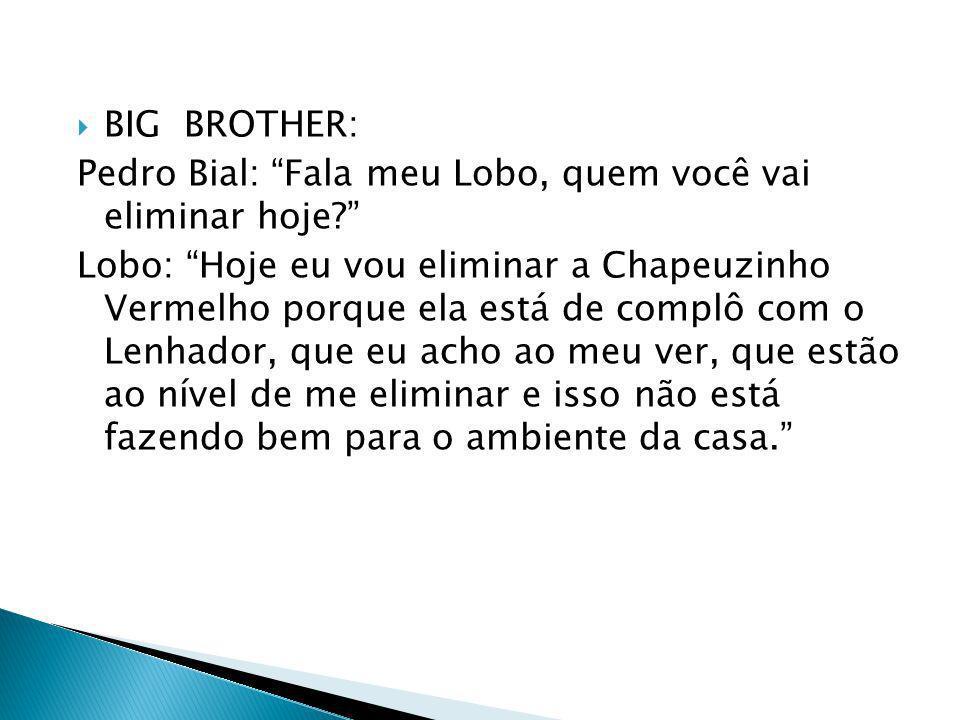 BIG BROTHER: Pedro Bial: Fala meu Lobo, quem você vai eliminar hoje? Lobo: Hoje eu vou eliminar a Chapeuzinho Vermelho porque ela está de complô com o