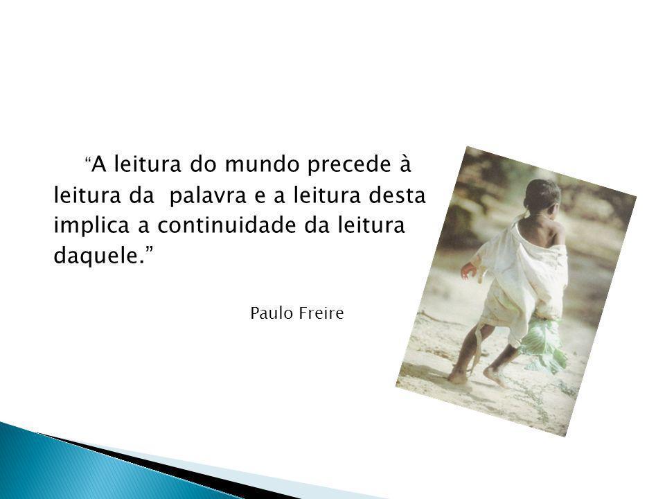 A leitura do mundo precede à leitura da palavra e a leitura desta implica a continuidade da leitura daquele. Paulo Freire