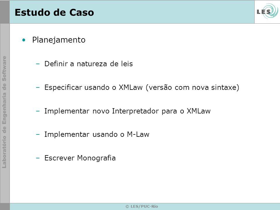 © LES/PUC-Rio Estudo de Caso Planejamento –Definir a natureza de leis –Especificar usando o XMLaw (versão com nova sintaxe) –Implementar novo Interpretador para o XMLaw –Implementar usando o M-Law –Escrever Monografia