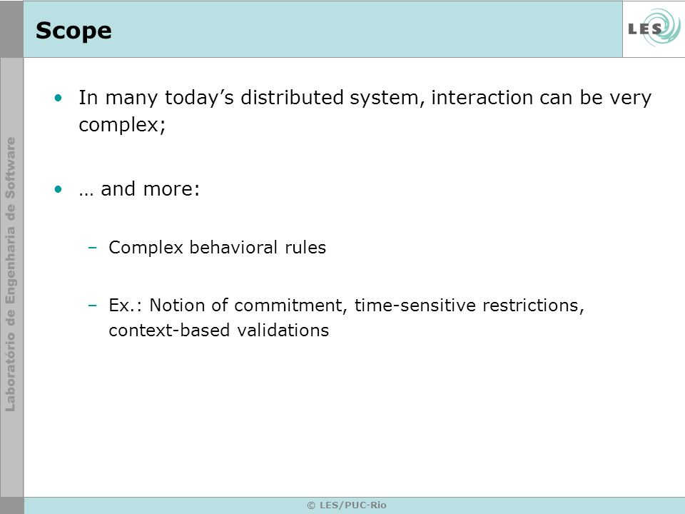 © LES/PUC-Rio Scope In many todays distributed system, interaction can be very complex; … and more: –Complex behavioral rules –Ex.: Notion of commitment, time-sensitive restrictions, context-based validations