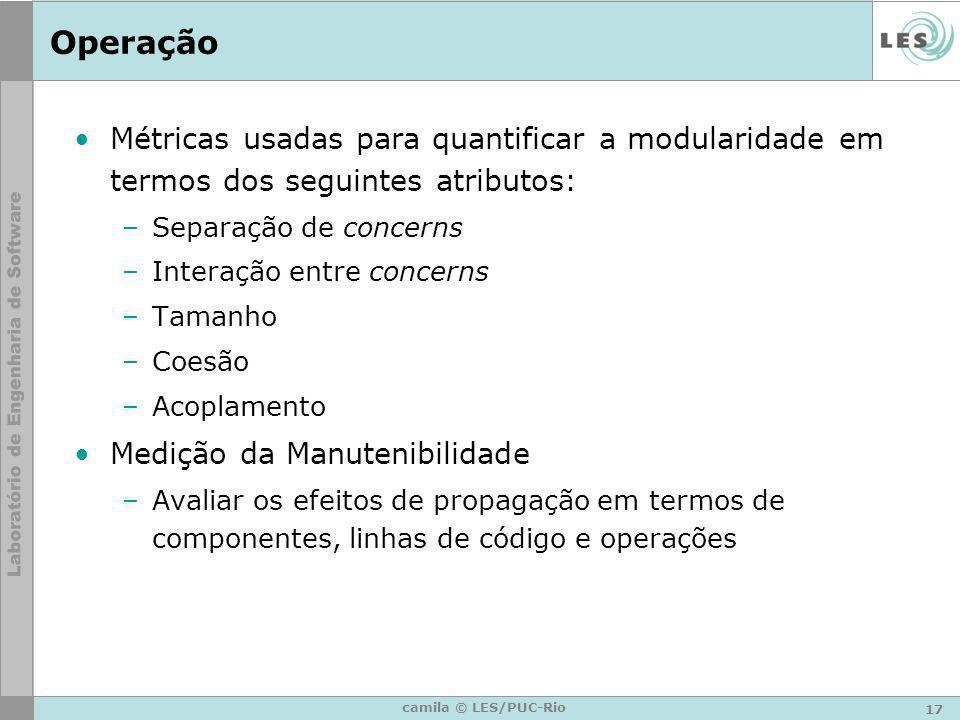 17 camila © LES/PUC-Rio Operação Métricas usadas para quantificar a modularidade em termos dos seguintes atributos: –Separação de concerns –Interação