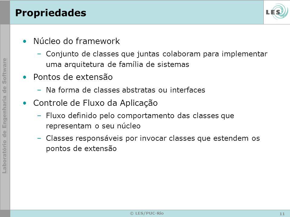 11 © LES/PUC-Rio Propriedades Núcleo do framework –Conjunto de classes que juntas colaboram para implementar uma arquitetura de família de sistemas Po