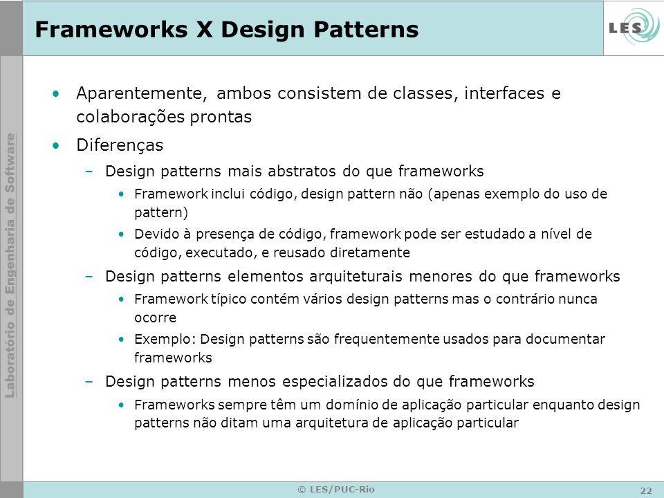 22 © LES/PUC-Rio Frameworks X Design Patterns Aparentemente, ambos consistem de classes, interfaces e colaborações prontas Diferenças –Design patterns