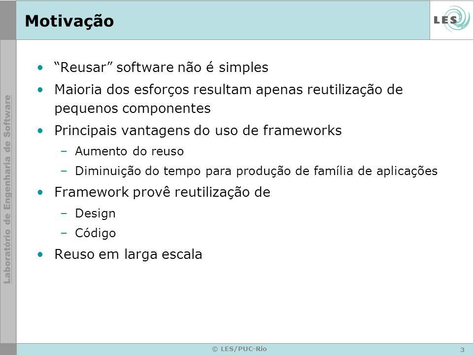 3 © LES/PUC-Rio Motivação Reusar software não é simples Maioria dos esforços resultam apenas reutilização de pequenos componentes Principais vantagens