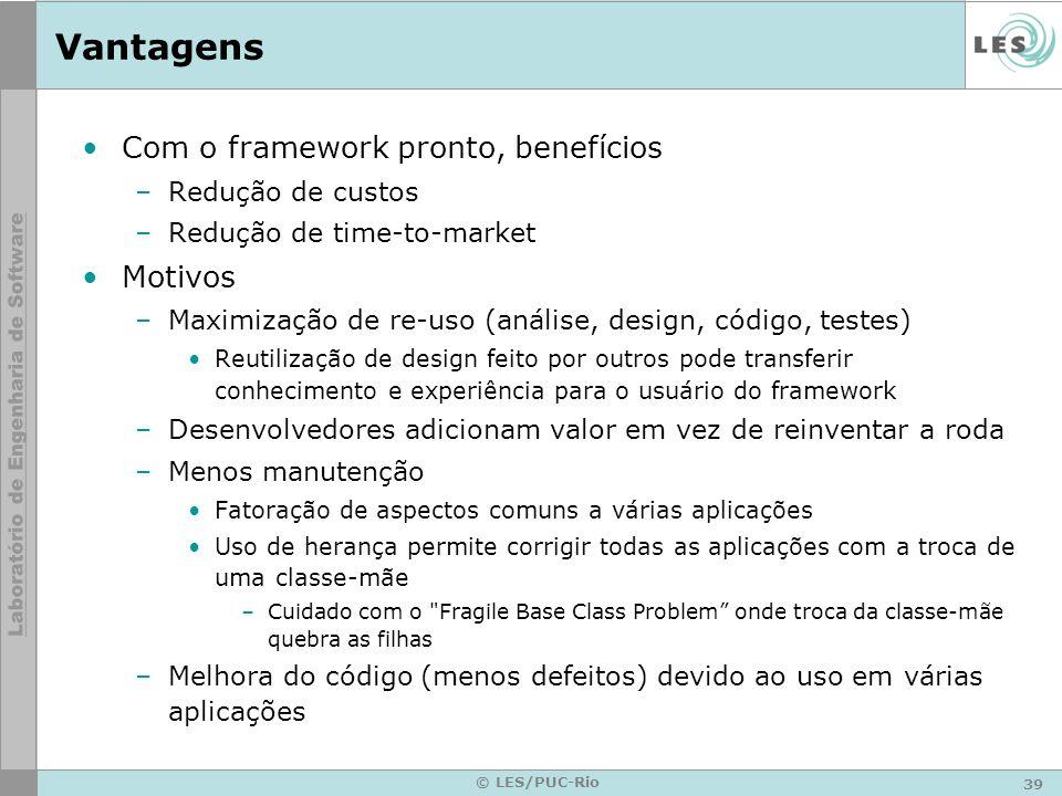 39 © LES/PUC-Rio Vantagens Com o framework pronto, benefícios –Redução de custos –Redução de time-to-market Motivos –Maximização de re-uso (análise, d