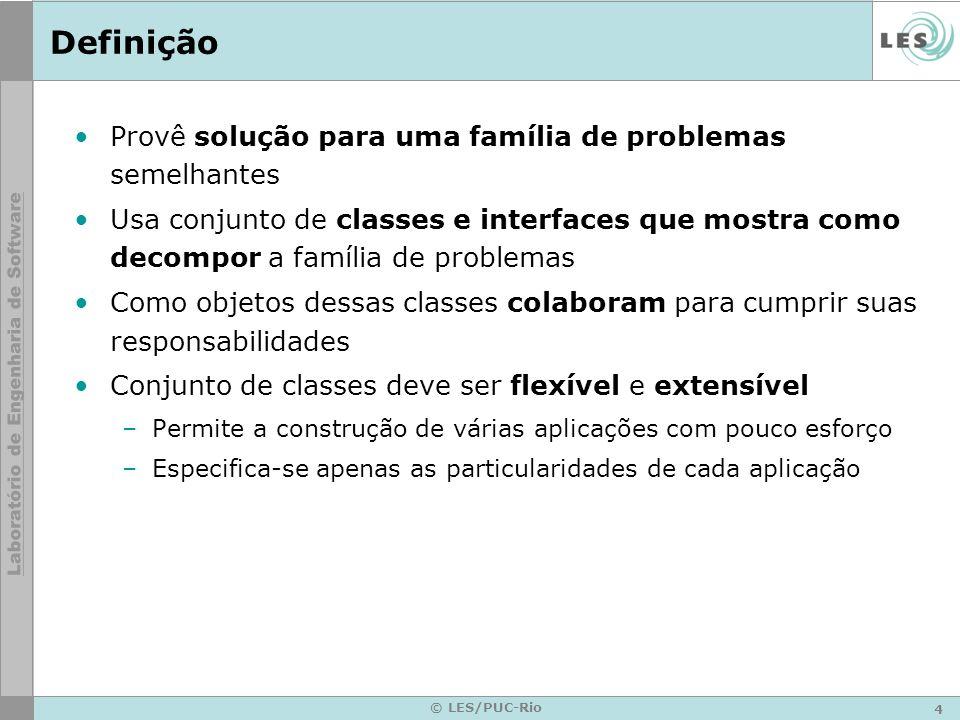 4 © LES/PUC-Rio Definição Provê solução para uma família de problemas semelhantes Usa conjunto de classes e interfaces que mostra como decompor a famí