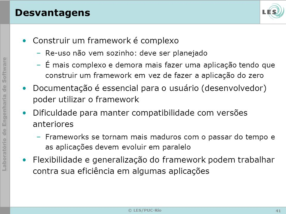41 © LES/PUC-Rio Desvantagens Construir um framework é complexo –Re-uso não vem sozinho: deve ser planejado –É mais complexo e demora mais fazer uma a