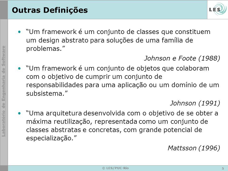 5 © LES/PUC-Rio Outras Definições Um framework é um conjunto de classes que constituem um design abstrato para soluções de uma família de problemas. J