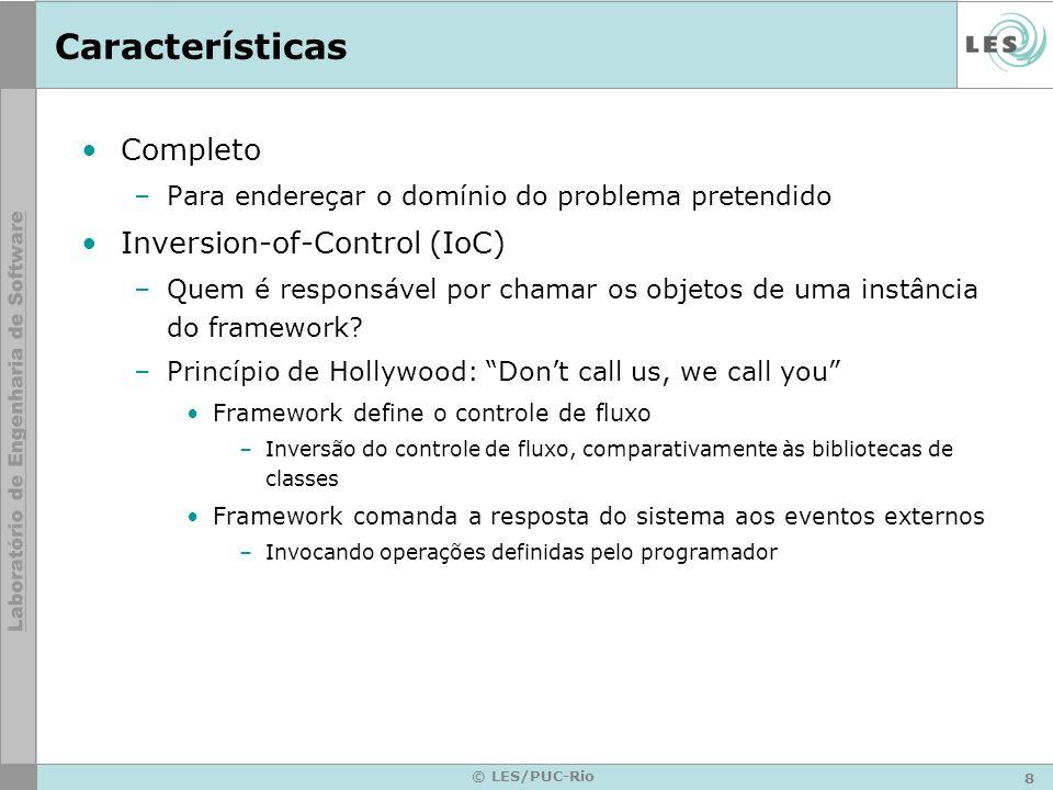 8 © LES/PUC-Rio Características Completo –Para endereçar o domínio do problema pretendido Inversion-of-Control (IoC) –Quem é responsável por chamar os