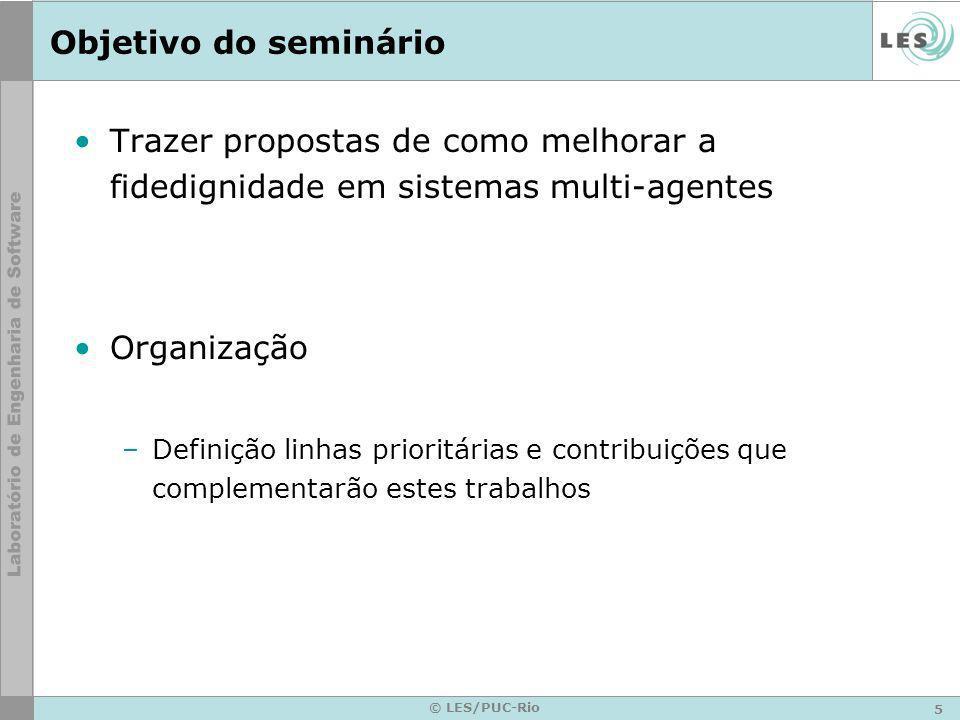 5 © LES/PUC-Rio Objetivo do seminário Trazer propostas de como melhorar a fidedignidade em sistemas multi-agentes Organização –Definição linhas prioritárias e contribuições que complementarão estes trabalhos