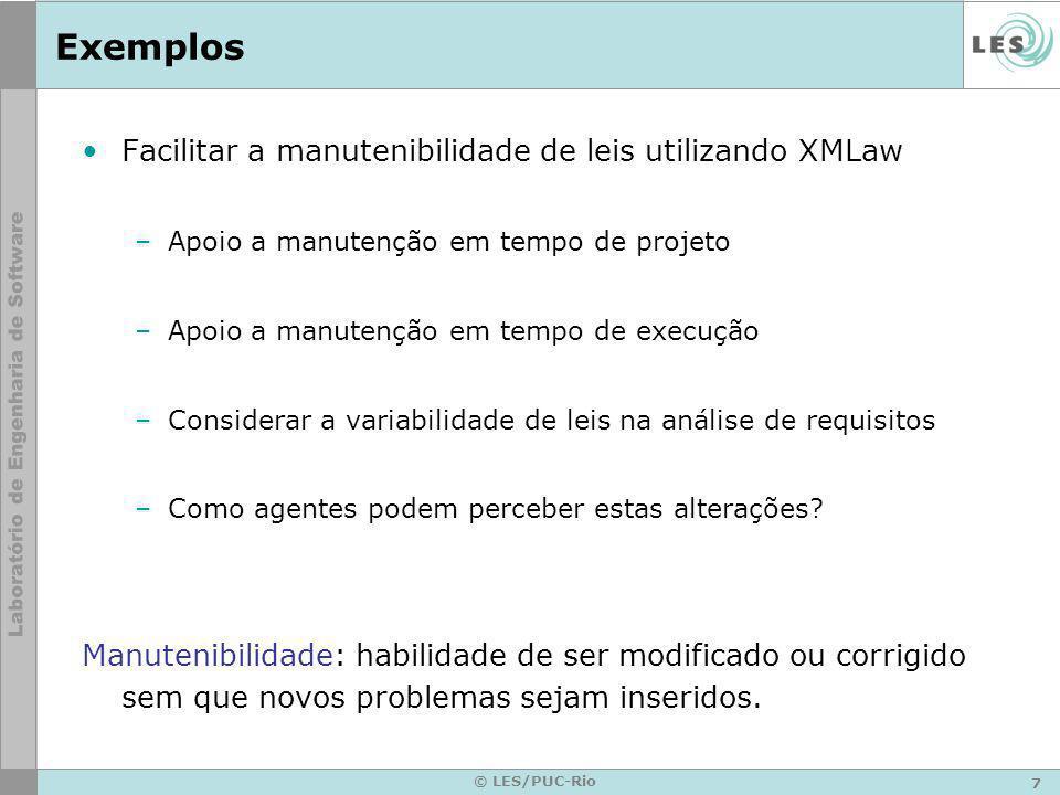 7 © LES/PUC-Rio Exemplos Facilitar a manutenibilidade de leis utilizando XMLaw –Apoio a manutenção em tempo de projeto –Apoio a manutenção em tempo de execução –Considerar a variabilidade de leis na análise de requisitos –Como agentes podem perceber estas alterações.