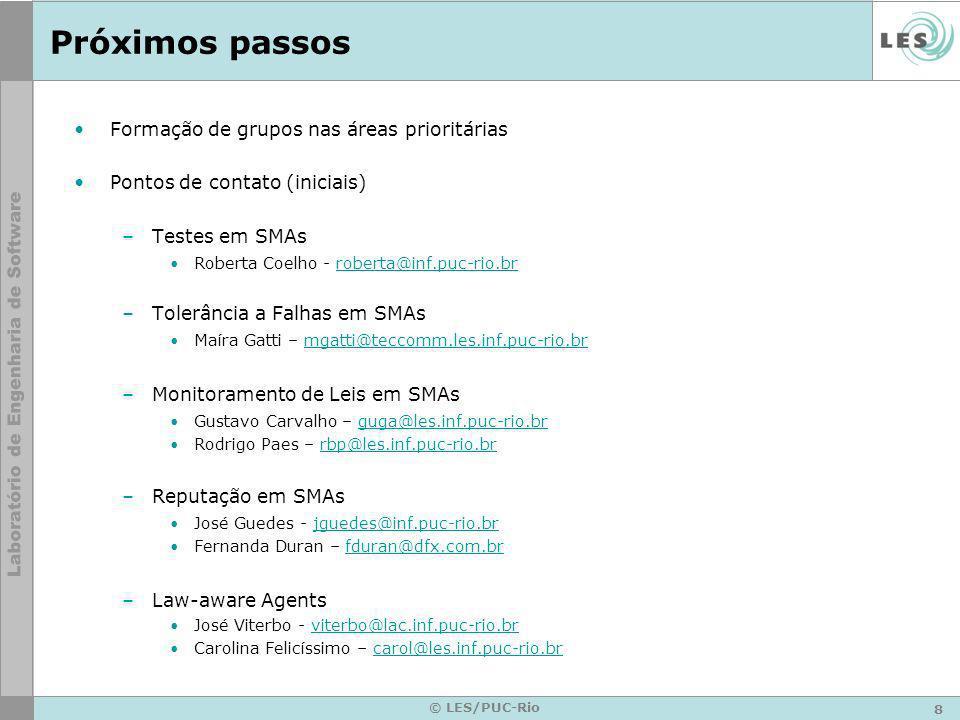 8 © LES/PUC-Rio Próximos passos Formação de grupos nas áreas prioritárias Pontos de contato (iniciais) –Testes em SMAs Roberta Coelho - roberta@inf.puc-rio.brroberta@inf.puc-rio.br –Tolerância a Falhas em SMAs Maíra Gatti – mgatti@teccomm.les.inf.puc-rio.brmgatti@teccomm.les.inf.puc-rio.br –Monitoramento de Leis em SMAs Gustavo Carvalho – guga@les.inf.puc-rio.brguga@les.inf.puc-rio.br Rodrigo Paes – rbp@les.inf.puc-rio.brrbp@les.inf.puc-rio.br –Reputação em SMAs José Guedes - jguedes@inf.puc-rio.brjguedes@inf.puc-rio.br Fernanda Duran – fduran@dfx.com.brfduran@dfx.com.br –Law-aware Agents José Viterbo - viterbo@lac.inf.puc-rio.brviterbo@lac.inf.puc-rio.br Carolina Felicíssimo – carol@les.inf.puc-rio.brcarol@les.inf.puc-rio.br
