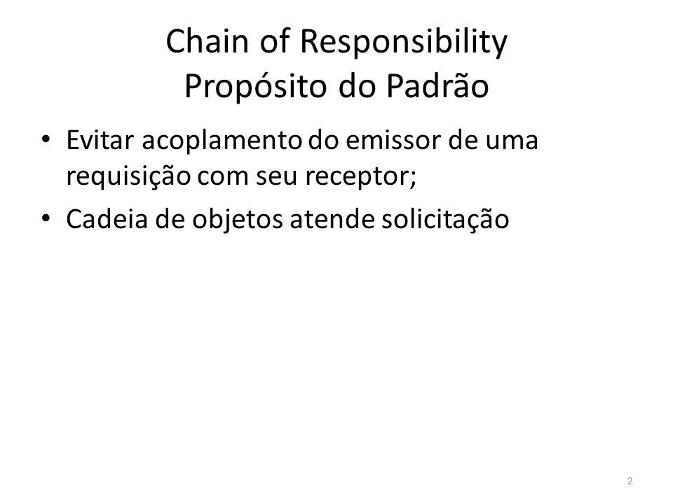 Chain of Responsibility Propósito do Padrão Evitar acoplamento do emissor de uma requisição com seu receptor; Cadeia de objetos atende solicitação 2