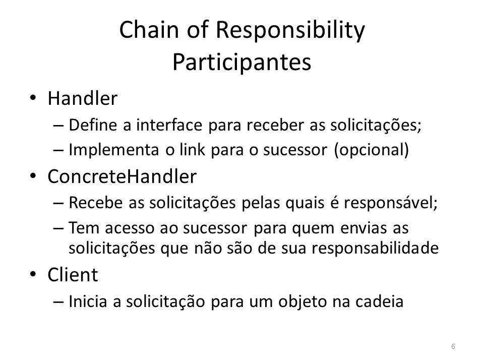 Chain of Responsibility Participantes Handler – Define a interface para receber as solicitações; – Implementa o link para o sucessor (opcional) Concre