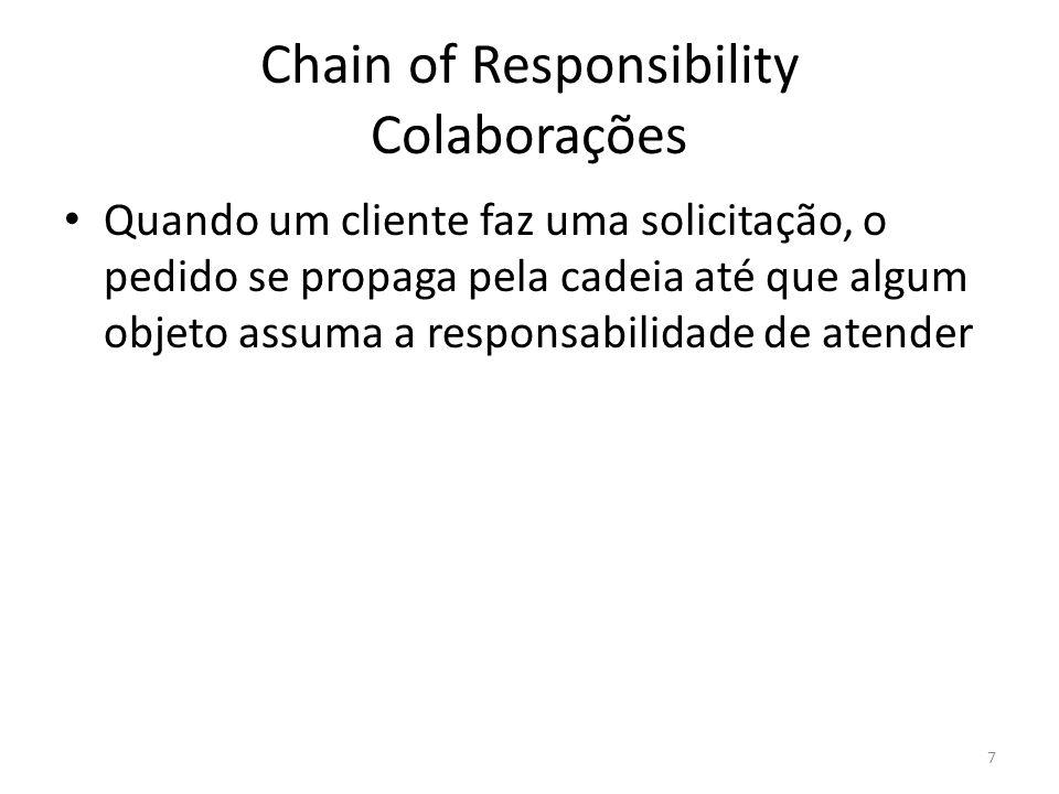 Chain of Responsibility Conseqüências Reduz o acoplamento; Atribuindo responsabilidade aos objetos, adiciona-se flexibilidade; A recepção da solicitação não é garantida 8